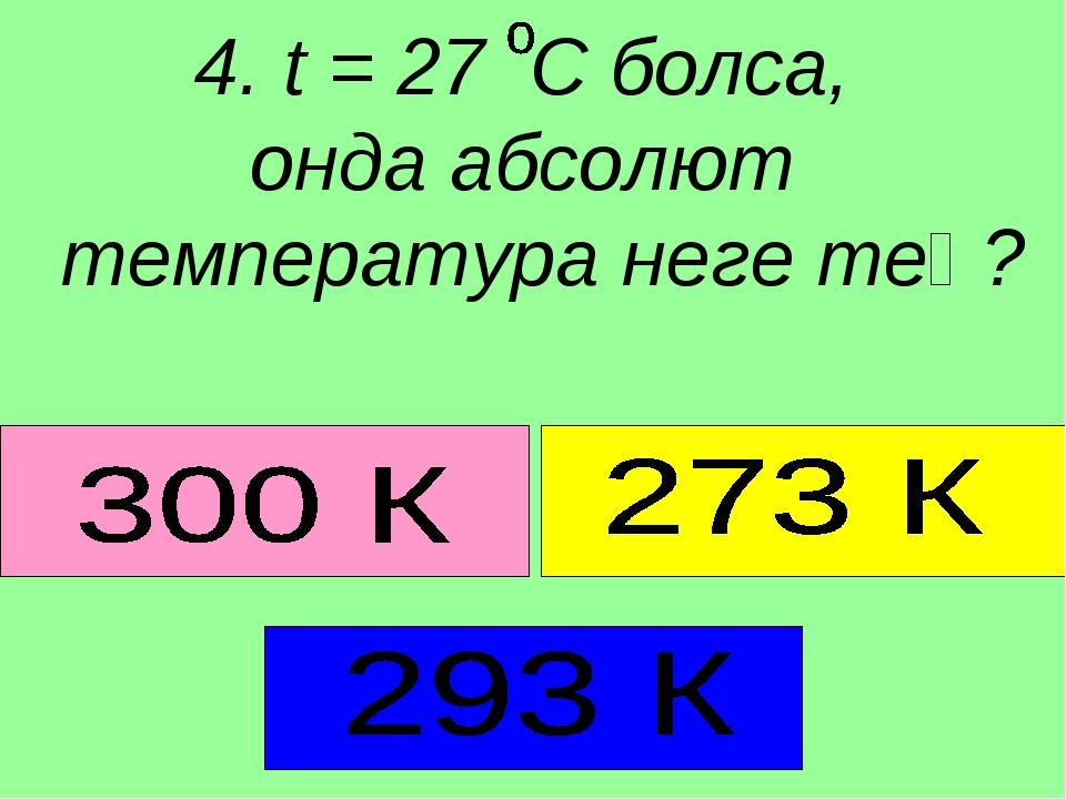 4. t = 27 C болса, онда абсолют температура неге тең?