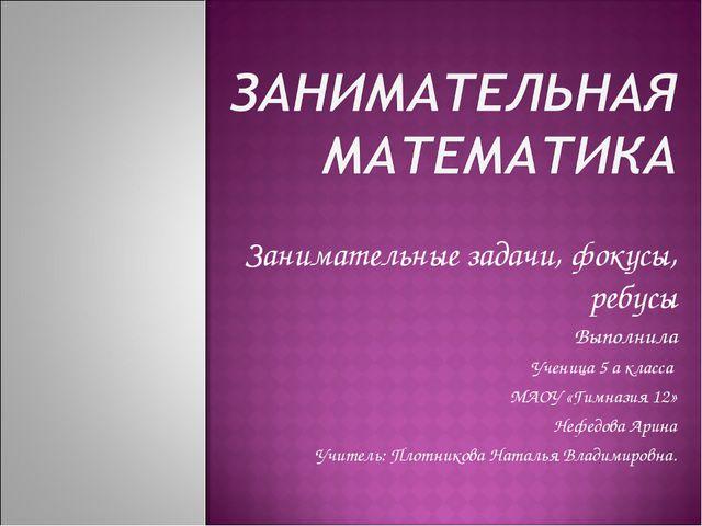 Занимательные задачи, фокусы, ребусы Выполнила Ученица 5 а класса МАОУ «Гимн...