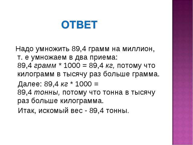 Надо умножить 89,4граммна миллион, т. е умножаем в два приема: 89,4грамм...