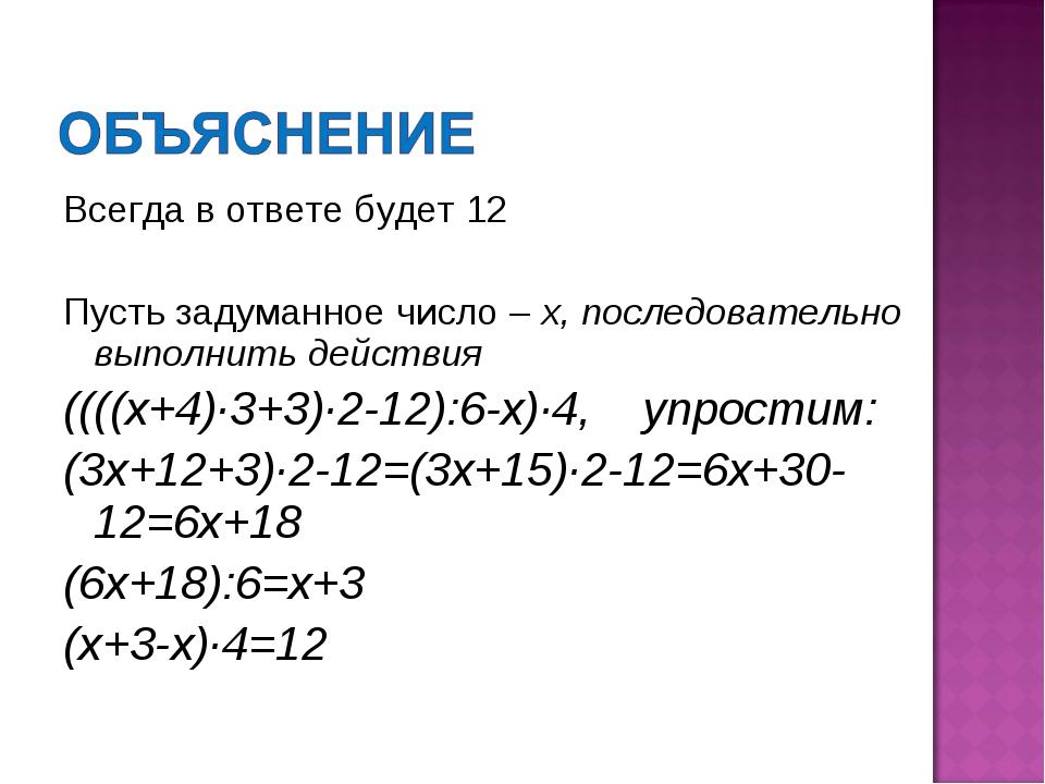 Всегда в ответе будет 12 Пусть задуманное число – х, последовательно выполнит...