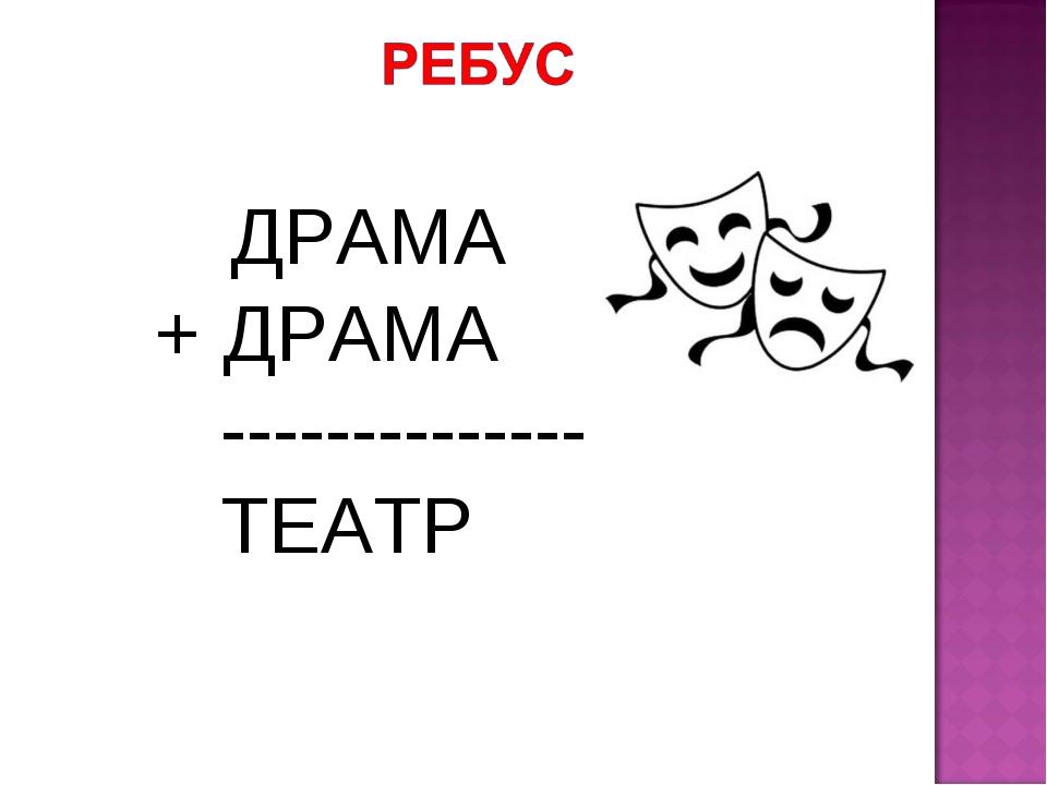 ДРАМА + ДРАМА -------------- ТЕАТР
