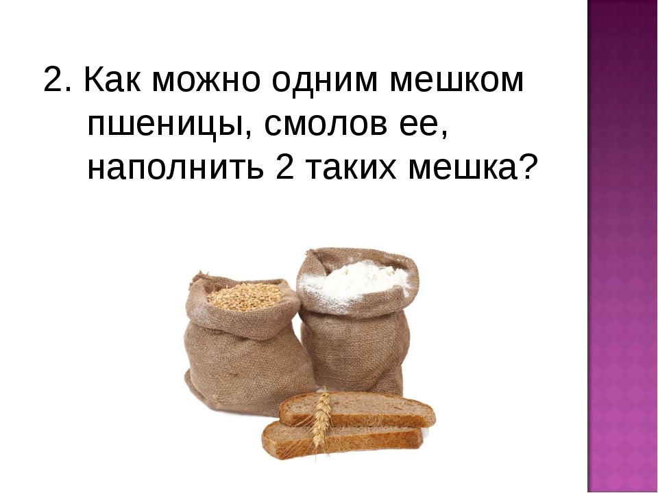 2. Как можно одним мешком пшеницы, смолов ее, наполнить 2 таких мешка?