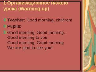 1 Организационное начало урока (Warming up) Teacher: Good morning, children!