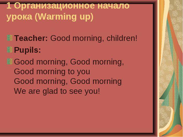1 Организационное начало урока (Warming up) Teacher: Good morning, children!...