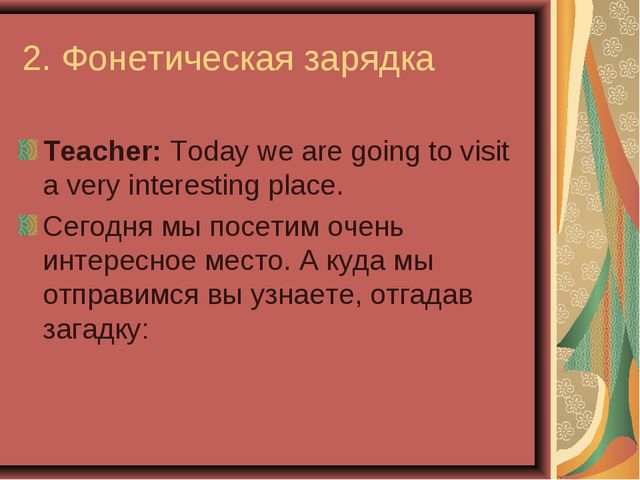 2. Фонетическая зарядка Teacher: Today we are going to visit a very interesti...