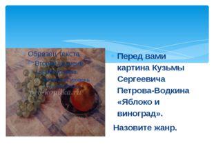 Перед вами картина Кузьмы Сергеевича Петрова-Водкина «Яблоко и виноград». Наз