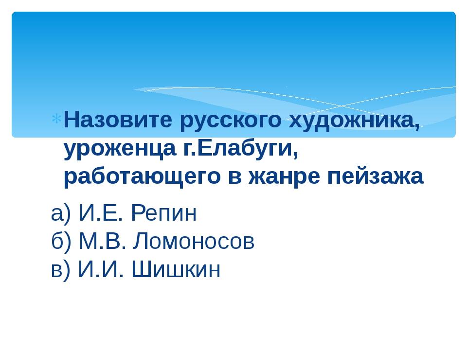 Назовите русского художника, уроженца г.Елабуги, работающего в жанре пейзажа...