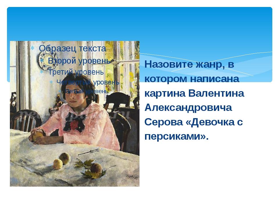 Назовите жанр, в котором написана картина Валентина Александровича Серова «Де...
