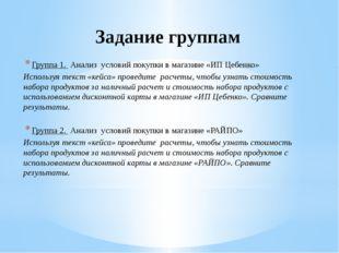 Задание группам Группа 1. Анализ условий покупки в магазине «ИП Цебенко» Испо