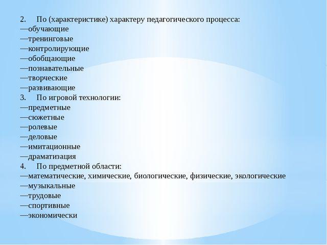 2. По (характеристике) характеру педагогического процесса: —обучающие —тр...