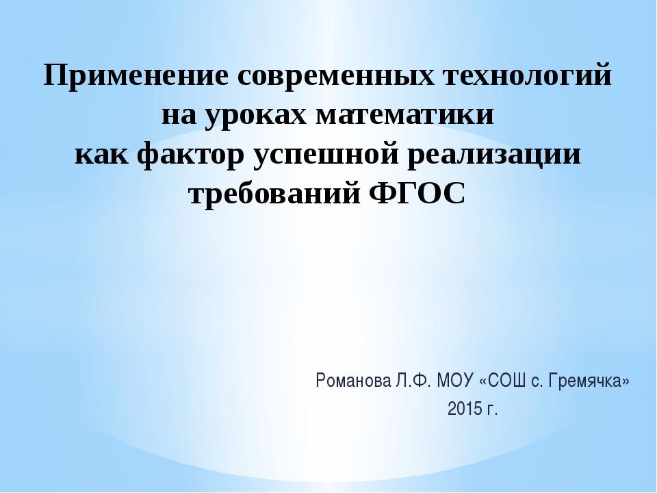 Романова Л.Ф. МОУ «СОШ с. Гремячка» 2015 г. Применение современных технологий...