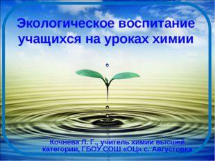 Экологическое воспитание учащихся на уроках химии Кочнева Л. Г., учитель хими