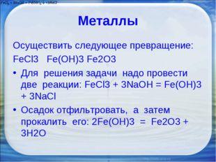 Металлы Осуществить следующее превращение: FeCl3 Fe(OH)3 Fe2O3 Для решения за