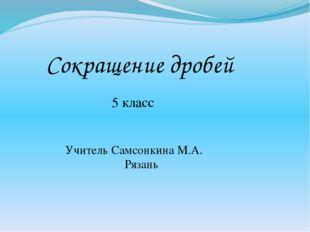 Сокращение дробей 5 класс Учитель Самсонкина М.А. Рязань