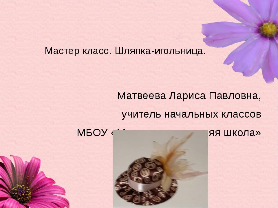 Мастер класс. Шляпка-игольница. Матвеева Лариса Павловна, учитель начальных к...