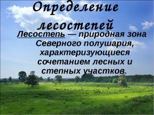 Определение лесостепей Лесостепь— природная зона Северного полушария, характ