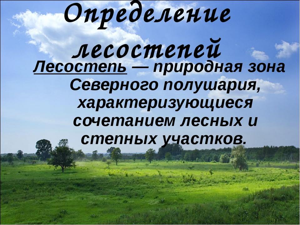 Определение лесостепей Лесостепь— природная зона Северного полушария, характ...