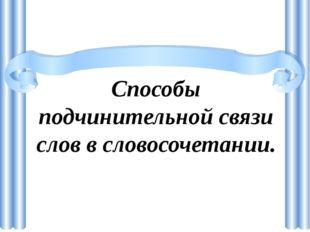 Способы подчинительной связи слов в словосочетании.