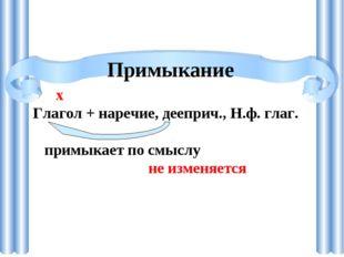 Примыкание х Глагол + наречие, дееприч., Н.ф. глаг. примыкает по смыслу не из