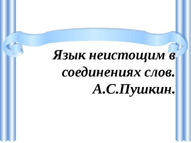 Язык неистощим в соединениях слов. А.С.Пушкин.