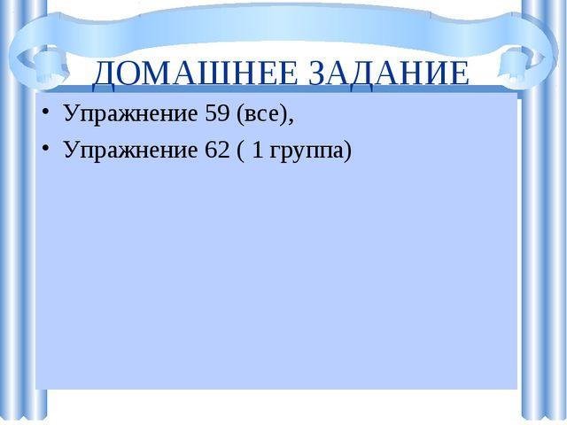ДОМАШНЕЕ ЗАДАНИЕ Упражнение 59 (все), Упражнение 62 ( 1 группа)