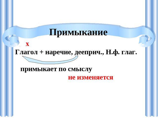 Примыкание х Глагол + наречие, дееприч., Н.ф. глаг. примыкает по смыслу не из...