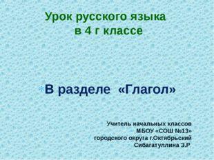 В разделе «Глагол» Учитель начальных классов МБОУ «СОШ №13» городского округ