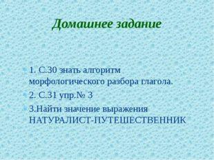 1. С.30 знать алгоритм морфологического разбора глагола. 2. С.31 упр.№ 3 3.На