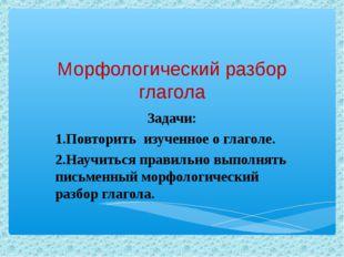 Морфологический разбор глагола Задачи: 1.Повторить изученное о глаголе. 2.Нау
