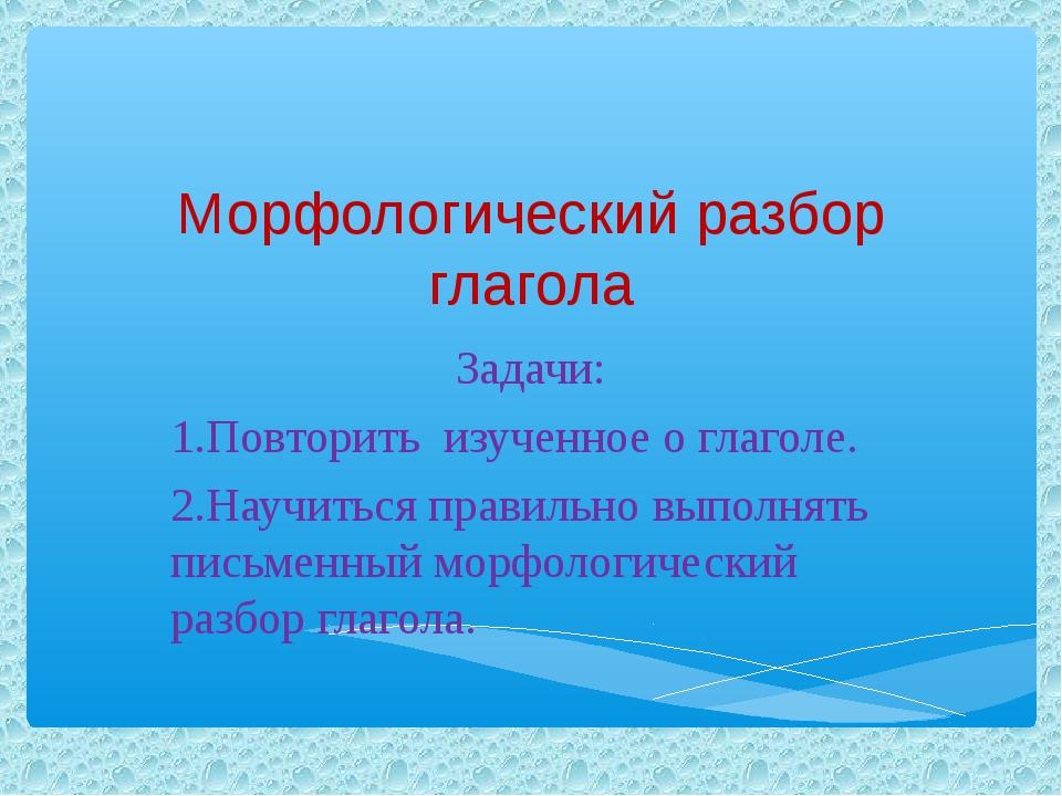 Морфологический разбор глагола Задачи: 1.Повторить изученное о глаголе. 2.Нау...