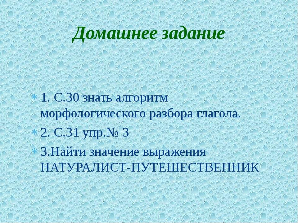 1. С.30 знать алгоритм морфологического разбора глагола. 2. С.31 упр.№ 3 3.На...