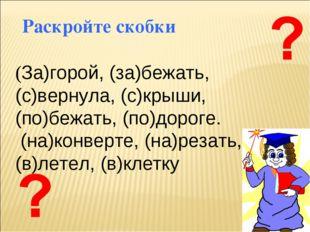 (За)горой, (за)бежать, (с)вернула, (с)крыши, (по)бежать, (по)дороге. (на)кон