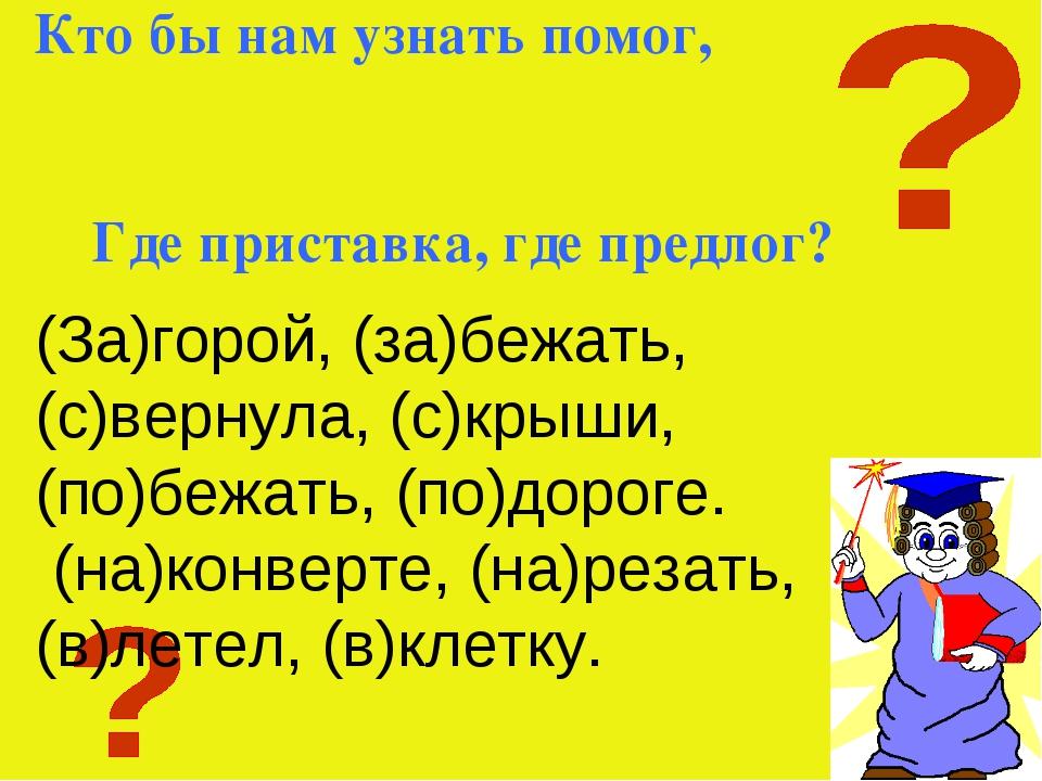 Кто бы нам узнать помог, Где приставка, где предлог? (За)горой, (за)бежать, (...