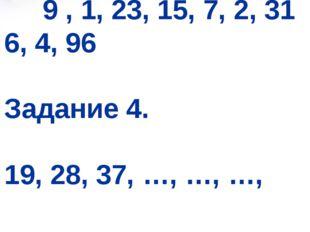 Задание 3. 9 , 1, 23, 15, 7, 2, 31 6, 4, 96 Задание 4. 19, 28, 37, …, …, …,