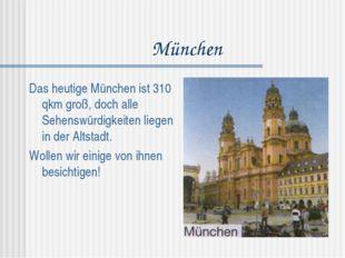 München Das heutige München ist 310 qkm groß, doch alle Sehenswürdigkeiten li