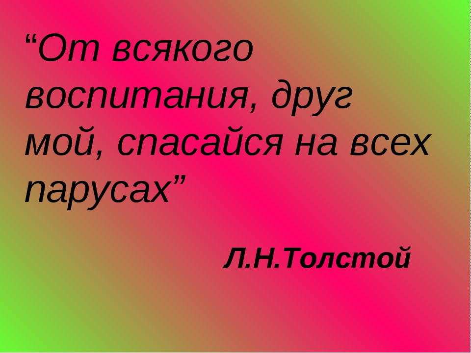 """""""От всякого воспитания, друг мой, спасайся на всех парусах"""" Л.Н.Толстой"""