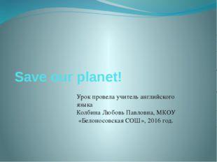 Save our planet! Урок провела учитель английского языка Колбина Любовь Павлов