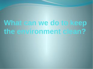 What can we do to keep the environment clean?