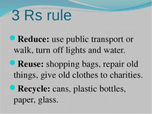 3 Rs rule Reduce: use public transport or walk, turn off lights and water. Re
