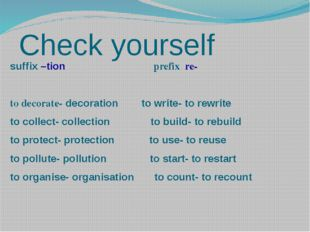 Check yourself suffix –tion prefix re- to decorate- decoration to write- to r