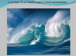 Less than 1% of Earth's water is fresh and drinkable.