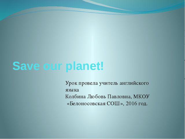 Save our planet! Урок провела учитель английского языка Колбина Любовь Павлов...
