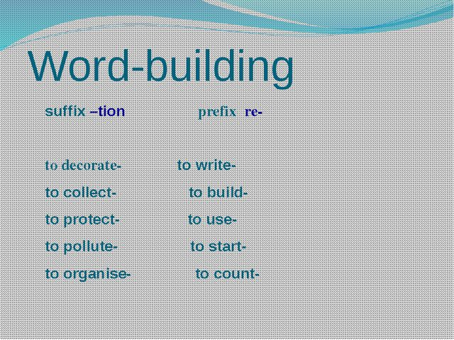 Word-building suffix –tion prefix re- to decorate- to write- to collect- to b...