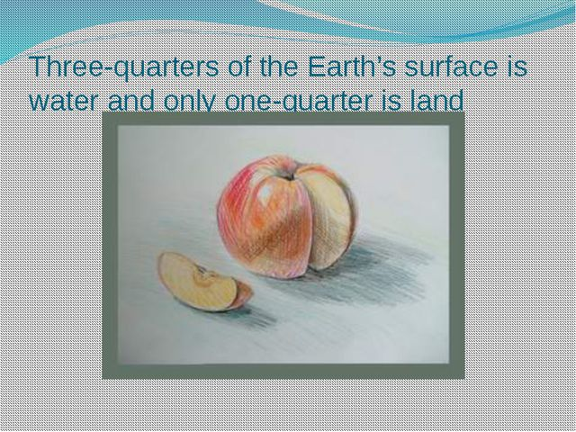 Three-quarters of the Earth's surface is water and only one-quarter is land