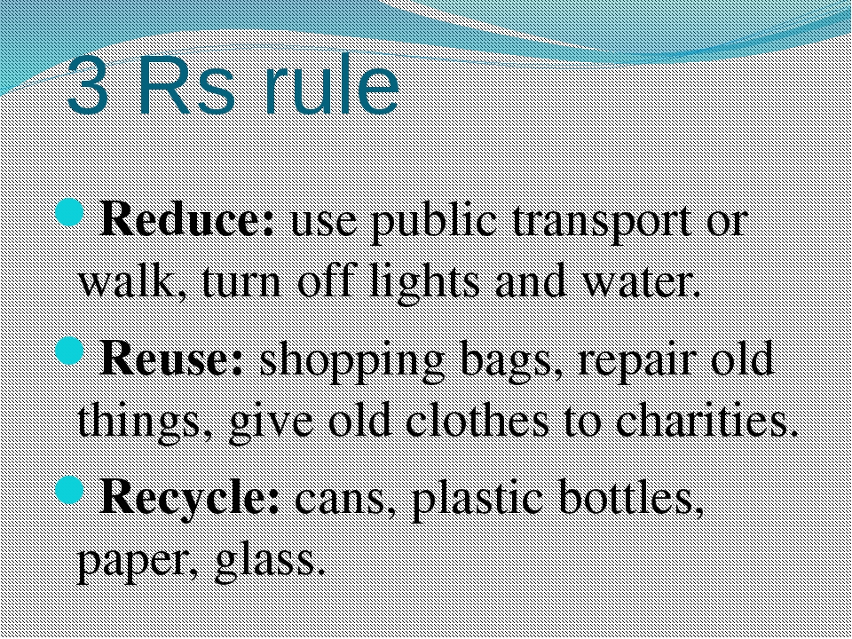 3 Rs rule Reduce: use public transport or walk, turn off lights and water. Re...