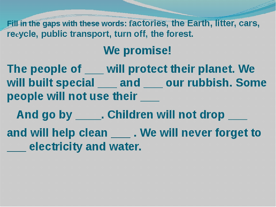 Fill in the gaps with these words: factories, the Earth, litter, cars, recycl...