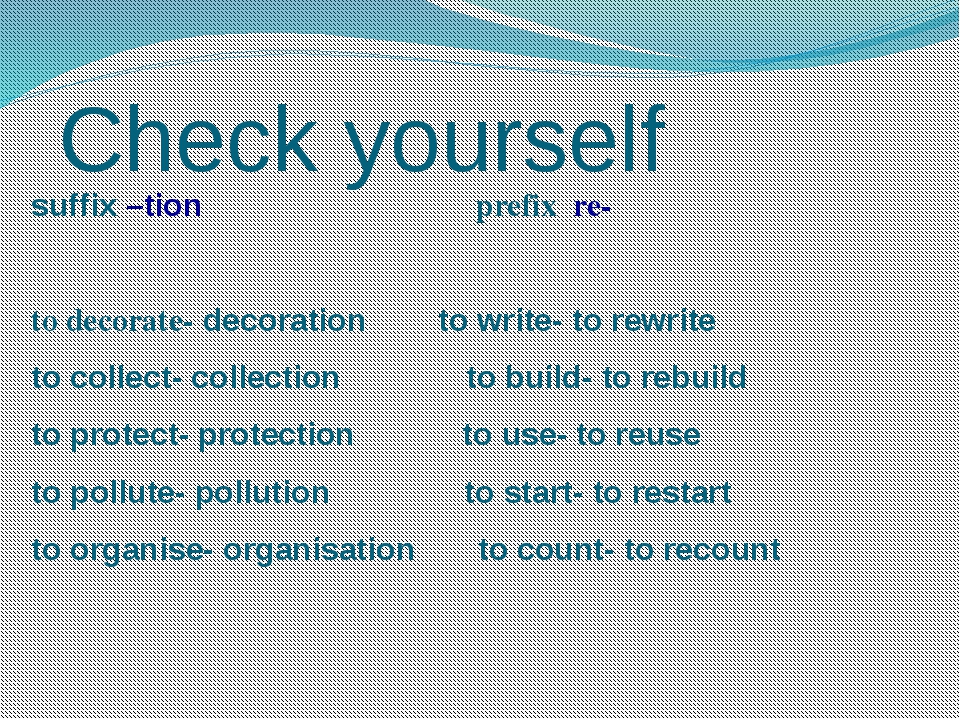 Check yourself suffix –tion prefix re- to decorate- decoration to write- to r...