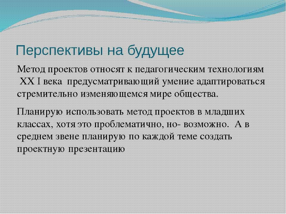 Перспективы на будущее Метод проектов относят к педагогическим технологиям XX...
