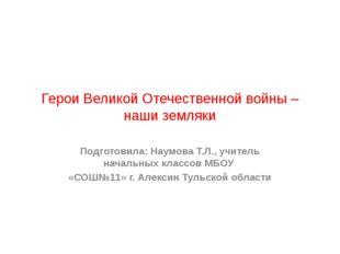 Герои Великой Отечественной войны – наши земляки Подготовила: Наумова Т.Л., у