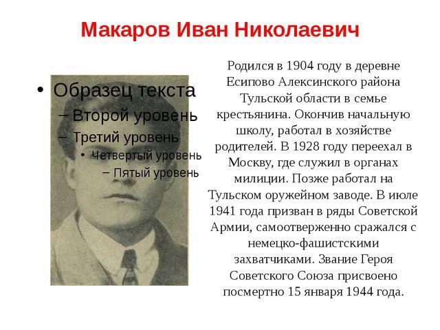 Макаров Иван Николаевич Родился в 1904 году в деревне Есипово Алексинского ра...